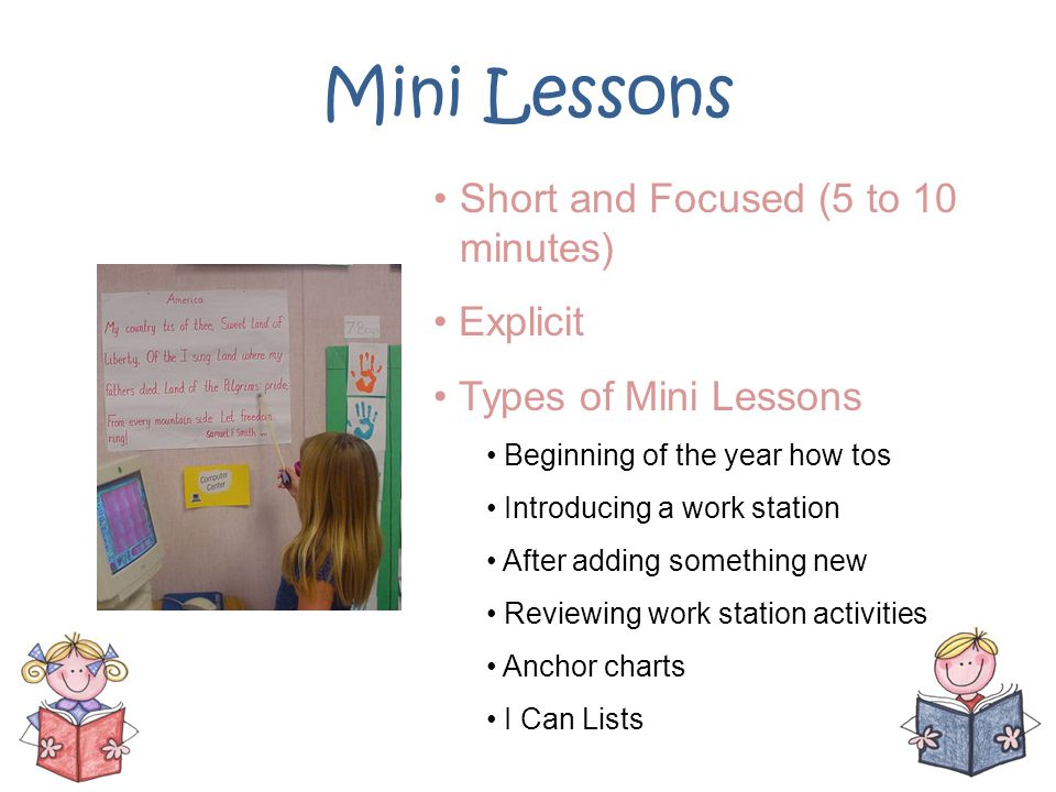 Mini Lessons Short and Focused (5 to 10 minutes) Explicit Types of Mini Lessons Beginning of the year how tos Introducing a work station After adding