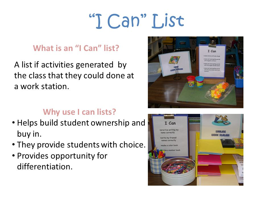 I Can List What is an I Can list? A list if activities generated by the class that they could done at a work station. Why use I can lists? Helps build