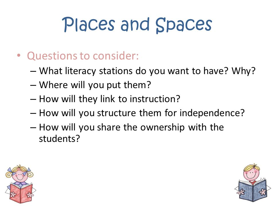 Places and Spaces Questions to consider: – What literacy stations do you want to have? Why? – Where will you put them? – How will they link to instruc