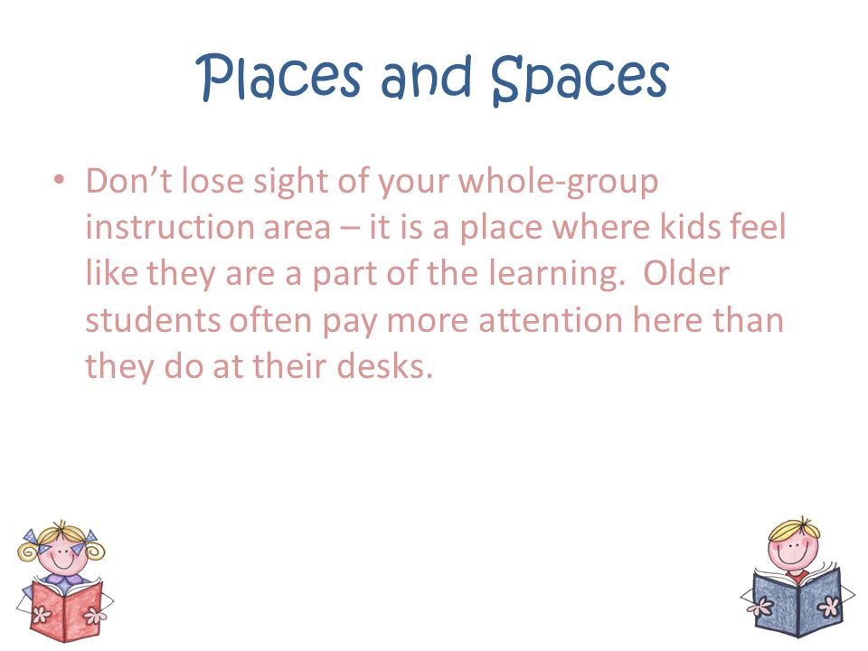 Places and Spaces Dont lose sight of your whole-group instruction area – it is a place where kids feel like they are a part of the learning. Older stu