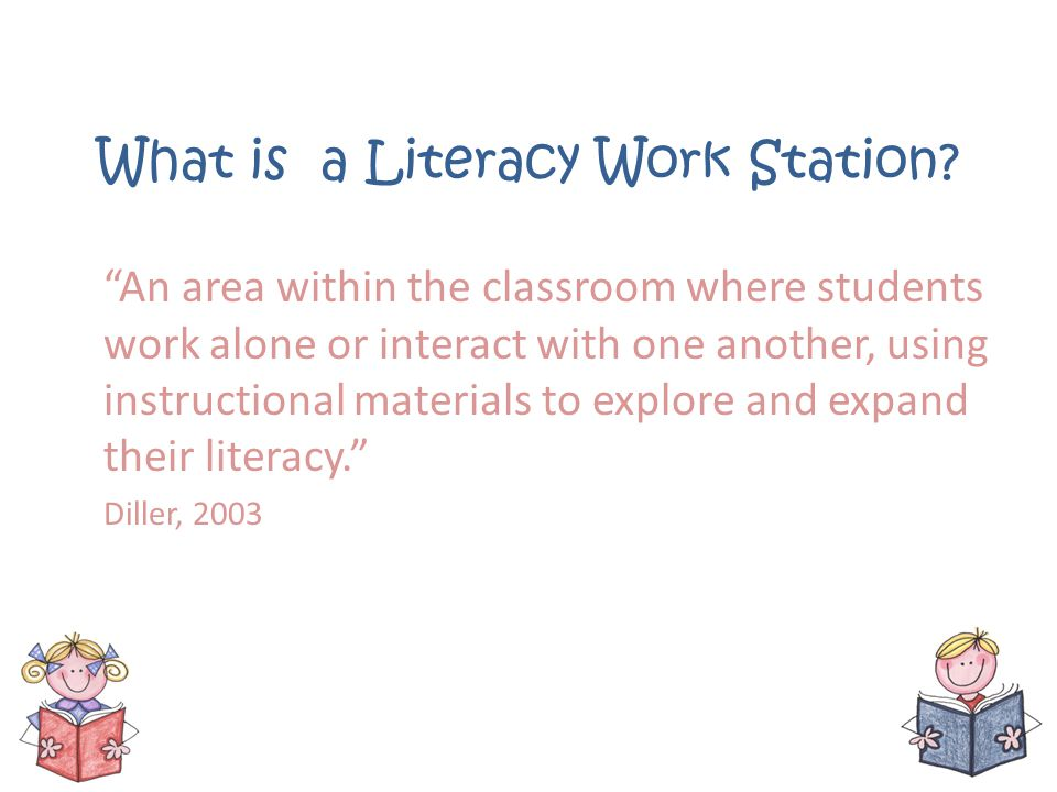 What is a Literacy Work Station? An area within the classroom where students work alone or interact with one another, using instructional materials to