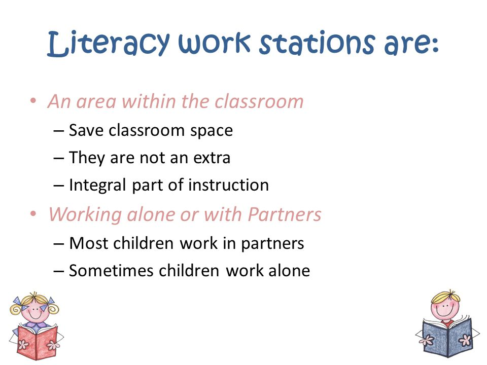 Literacy work stations are: An area within the classroom – Save classroom space – They are not an extra – Integral part of instruction Working alone o
