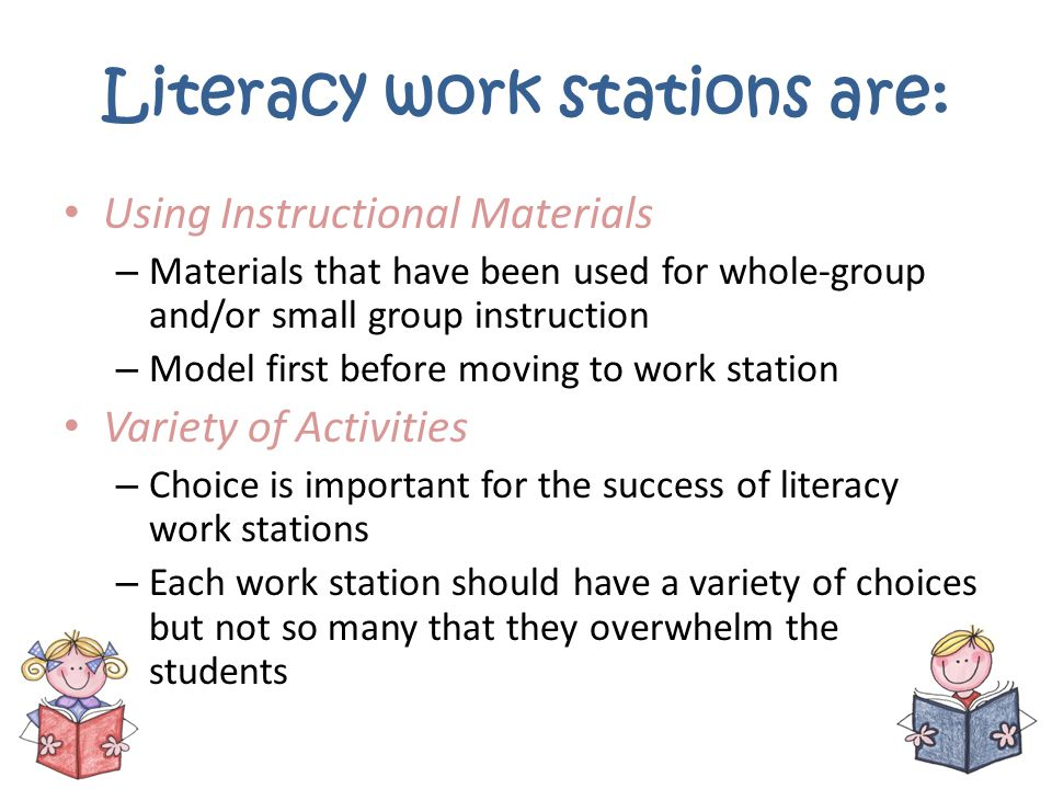 Literacy work stations are: Using Instructional Materials – Materials that have been used for whole-group and/or small group instruction – Model first