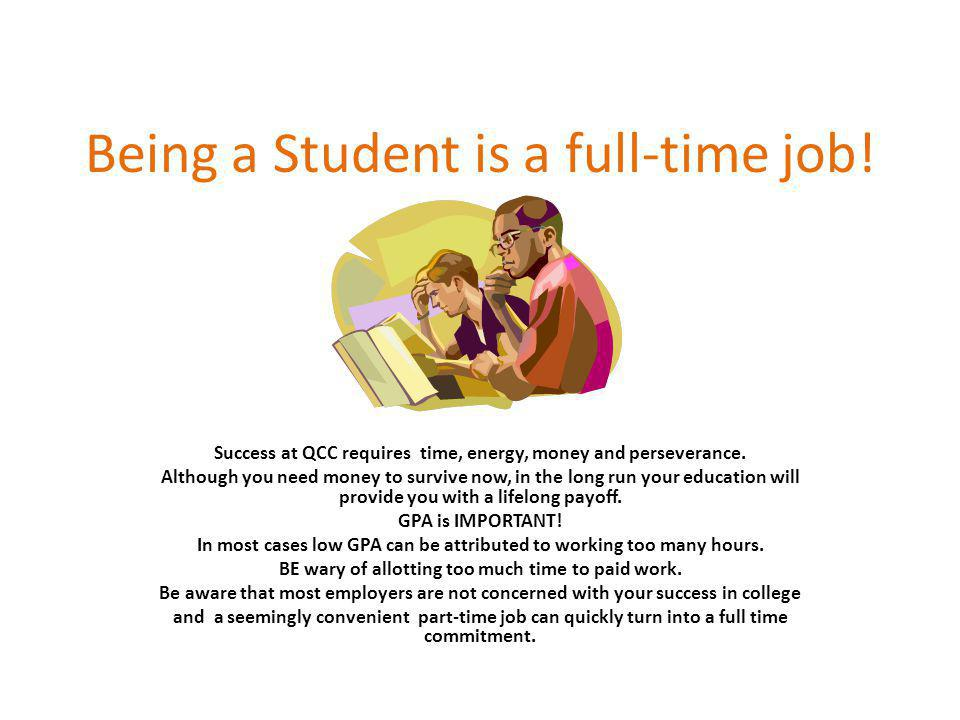Being a Student is a full-time job! Success at QCC requires time, energy, money and perseverance. Although you need money to survive now, in the long