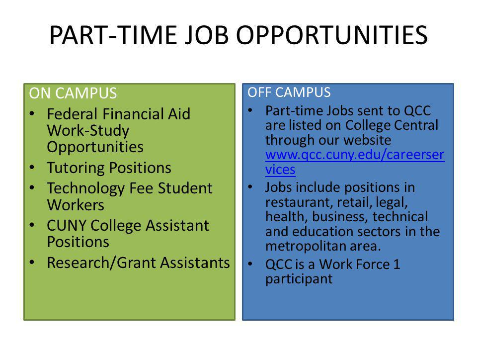 PART-TIME JOB OPPORTUNITIES ON CAMPUS Federal Financial Aid Work-Study Opportunities Tutoring Positions Technology Fee Student Workers CUNY College Assistant Positions Research/Grant Assistants OFF CAMPUS Part-time Jobs sent to QCC are listed on College Central through our website www.qcc.cuny.edu/careerser vices www.qcc.cuny.edu/careerser vices Jobs include positions in restaurant, retail, legal, health, business, technical and education sectors in the metropolitan area.