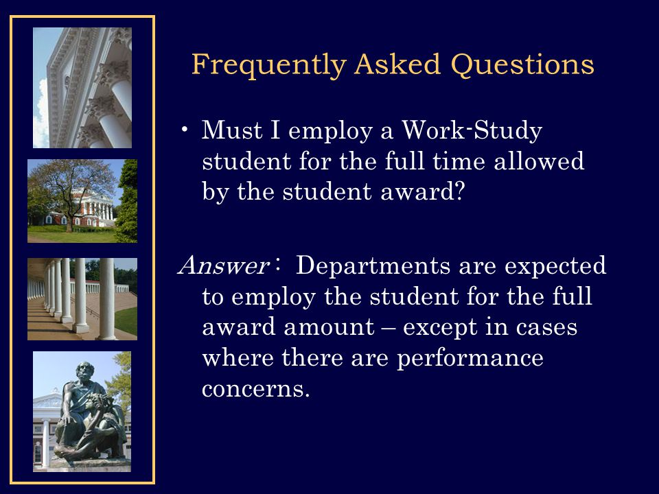 Frequently Asked Questions Must I employ a Work-Study student for the full time allowed by the student award? Answer : Departments are expected to emp