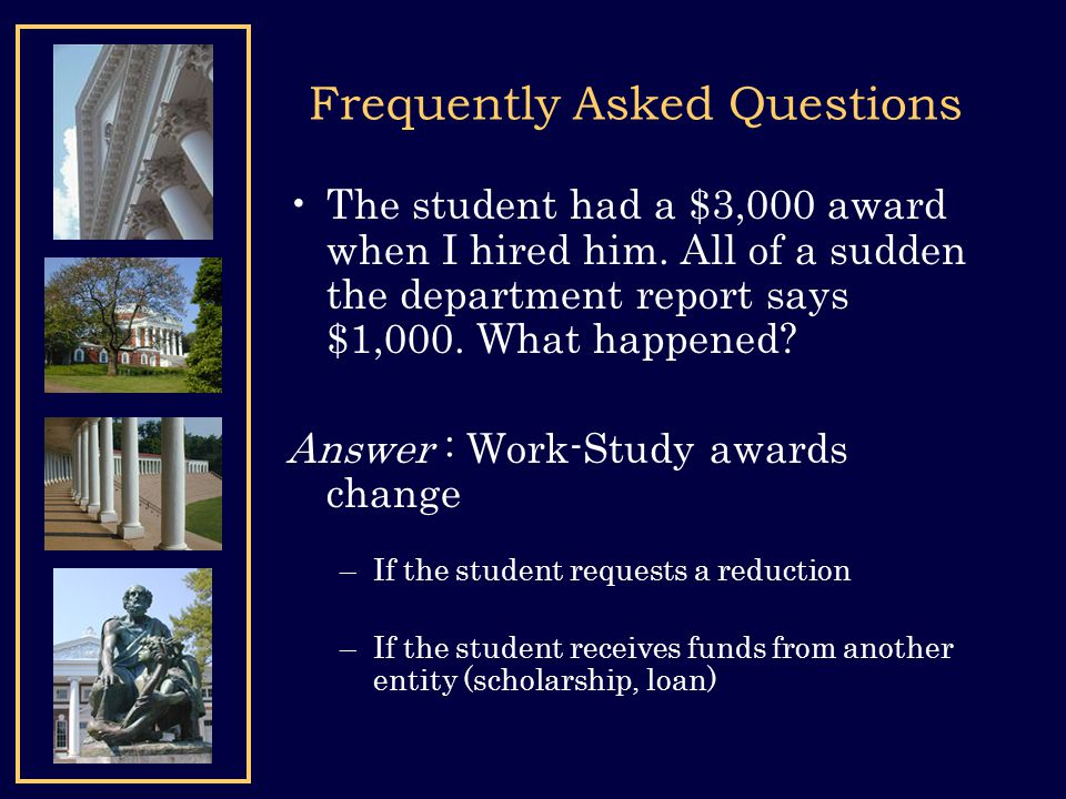 Frequently Asked Questions The student had a $3,000 award when I hired him. All of a sudden the department report says $1,000. What happened? Answer :