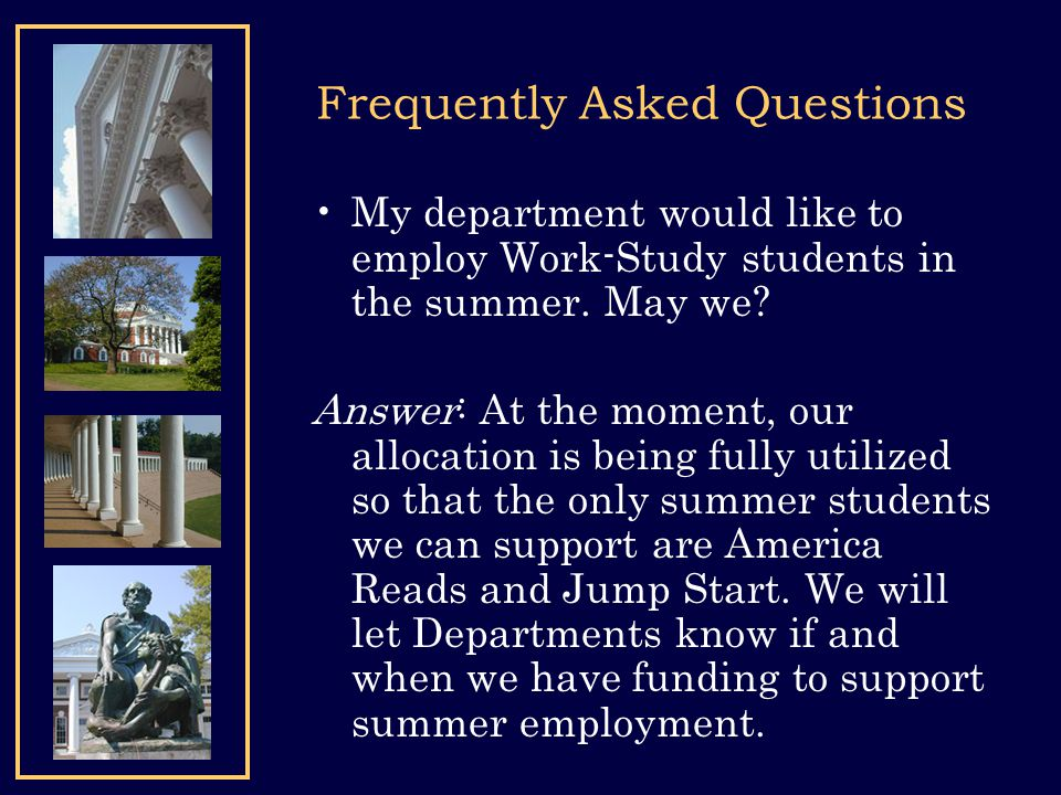 Frequently Asked Questions My department would like to employ Work-Study students in the summer. May we? Answer: At the moment, our allocation is bein