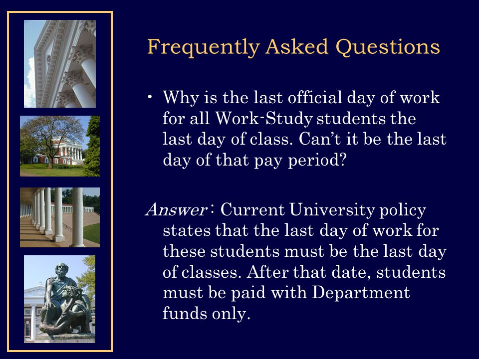 Frequently Asked Questions Why is the last official day of work for all Work-Study students the last day of class. Cant it be the last day of that pay