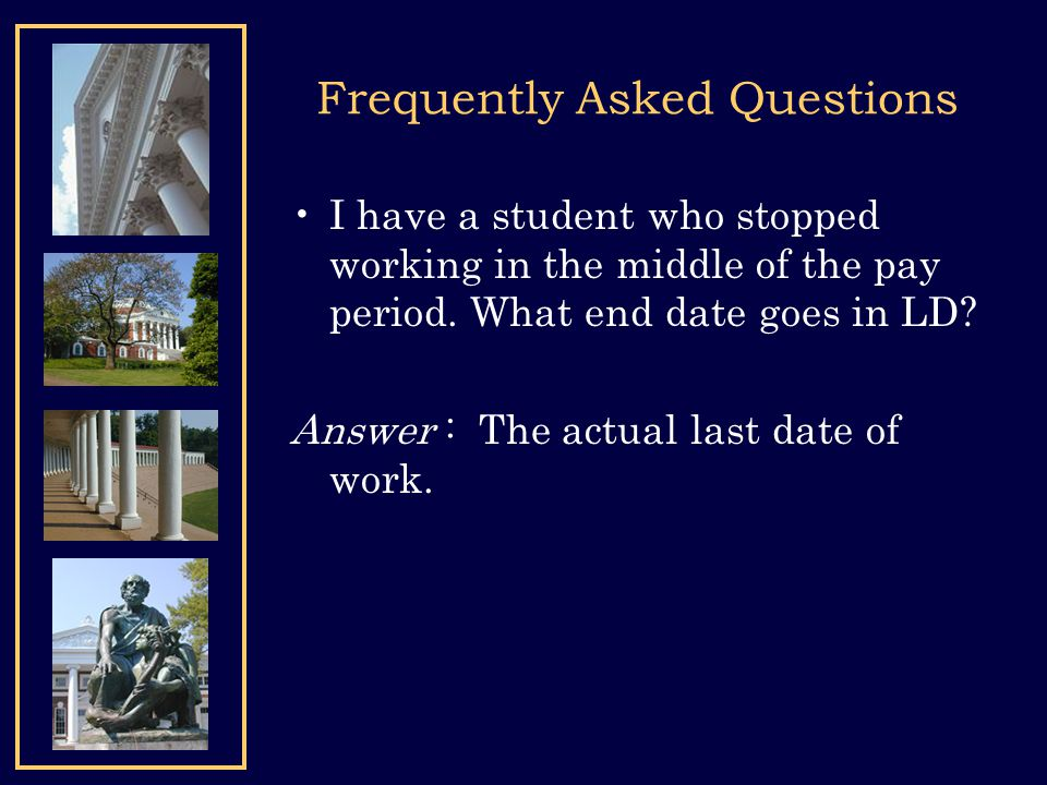 Frequently Asked Questions I have a student who stopped working in the middle of the pay period. What end date goes in LD? Answer : The actual last da