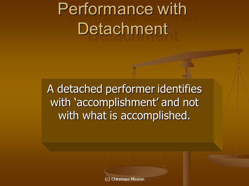 (c) Chinmaya Mission Performance with Detachment A detached performer identifies with accomplishment and not with what is accomplished.