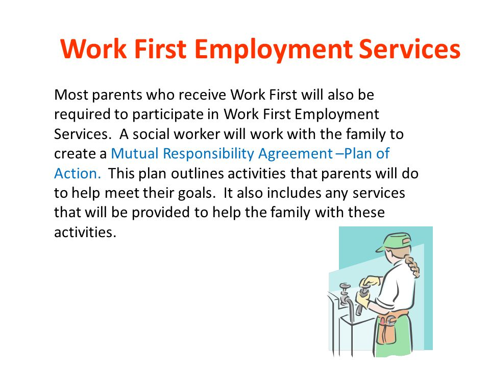 Work First Employment Services Most parents who receive Work First will also be required to participate in Work First Employment Services. A social wo