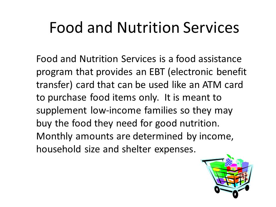 Food and Nutrition Services Food and Nutrition Services is a food assistance program that provides an EBT (electronic benefit transfer) card that can