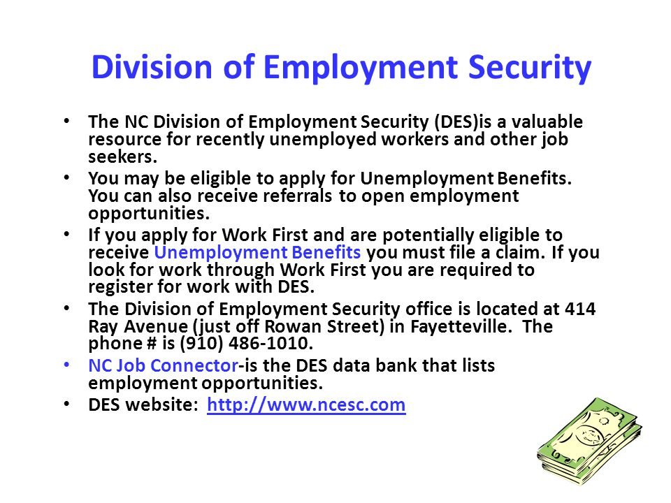 Division of Employment Security The NC Division of Employment Security (DES)is a valuable resource for recently unemployed workers and other job seeke