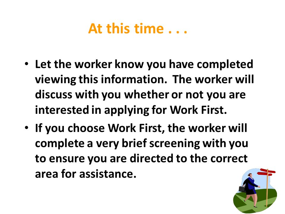 At this time... Let the worker know you have completed viewing this information. The worker will discuss with you whether or not you are interested in