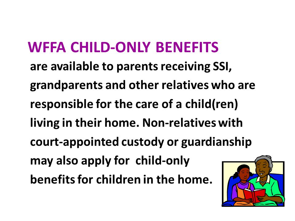WFFA CHILD-ONLY BENEFITS are available to parents receiving SSI, grandparents and other relatives who are responsible for the care of a child(ren) liv