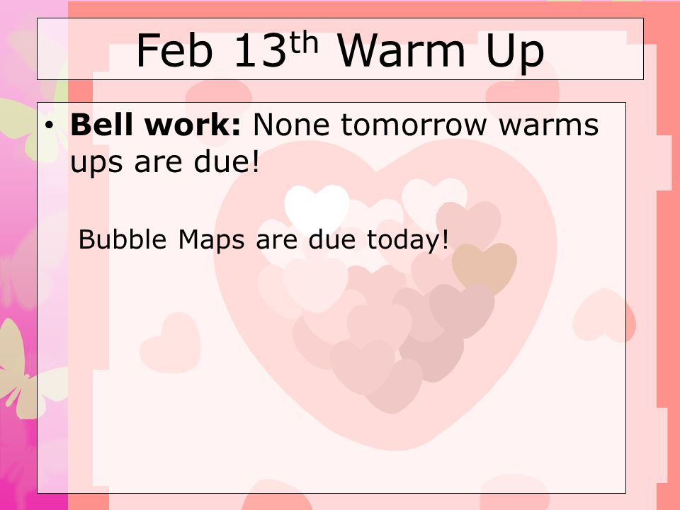 Feb 13 th Warm Up Bell work: None tomorrow warms ups are due! Bubble Maps are due today!
