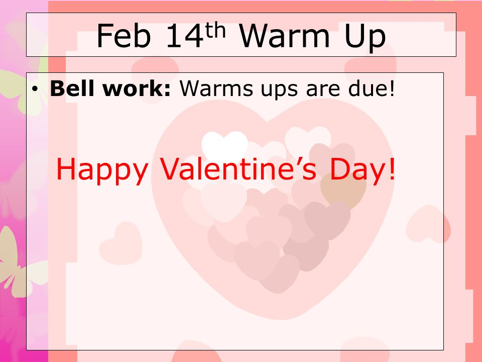 Feb 14 th Warm Up Bell work: Warms ups are due! Happy Valentines Day!