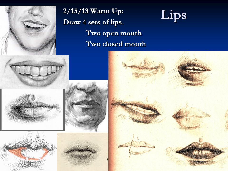 Lips 2/15/13 Warm Up: Draw 4 sets of lips. Two open mouth Two closed mouth