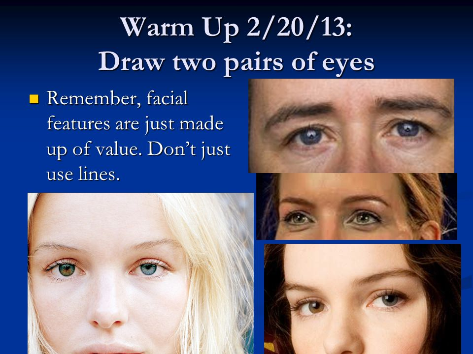 Warm Up 2/20/13: Draw two pairs of eyes Remember, facial features are just made up of value.