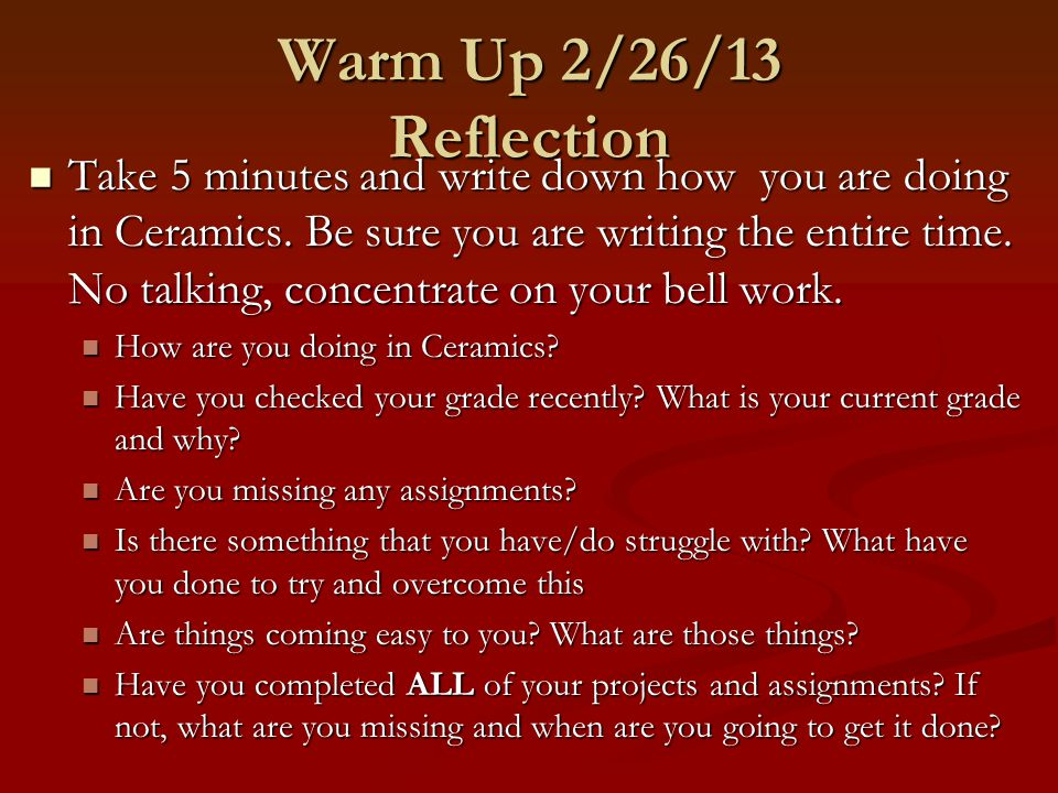 Warm Up 2/26/13 Reflection Take 5 minutes and write down how you are doing in Ceramics.