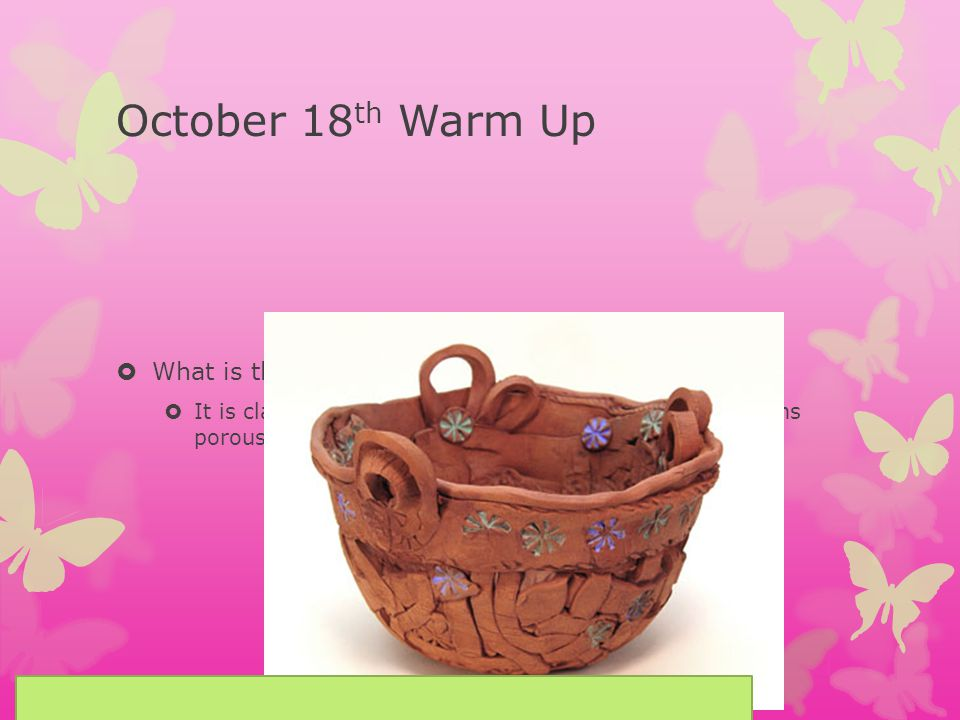 October 18 th Warm Up What is the definition of Earthenware.