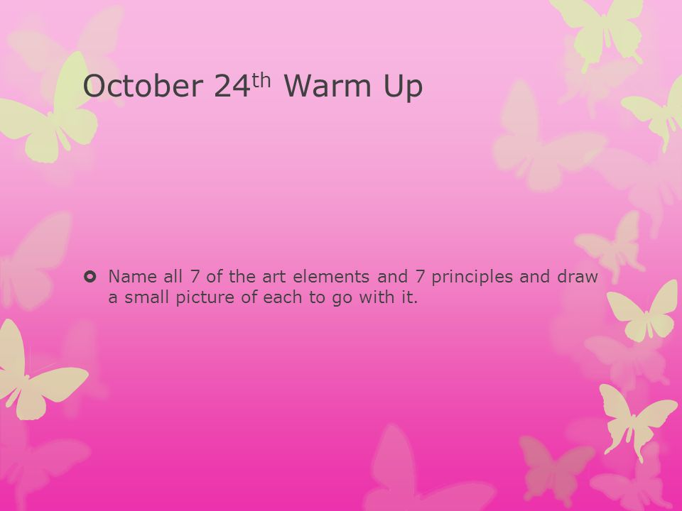 October 24 th Warm Up Name all 7 of the art elements and 7 principles and draw a small picture of each to go with it.