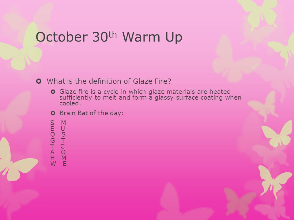 October 30 th Warm Up What is the definition of Glaze Fire.