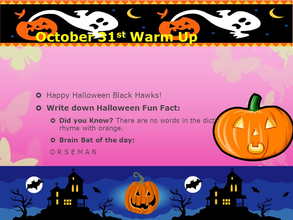 October 31 st Warm Up Happy Halloween Black Hawks! Write down Halloween Fun Fact: Did you Know? There are no words in the dictionary that rhyme with o