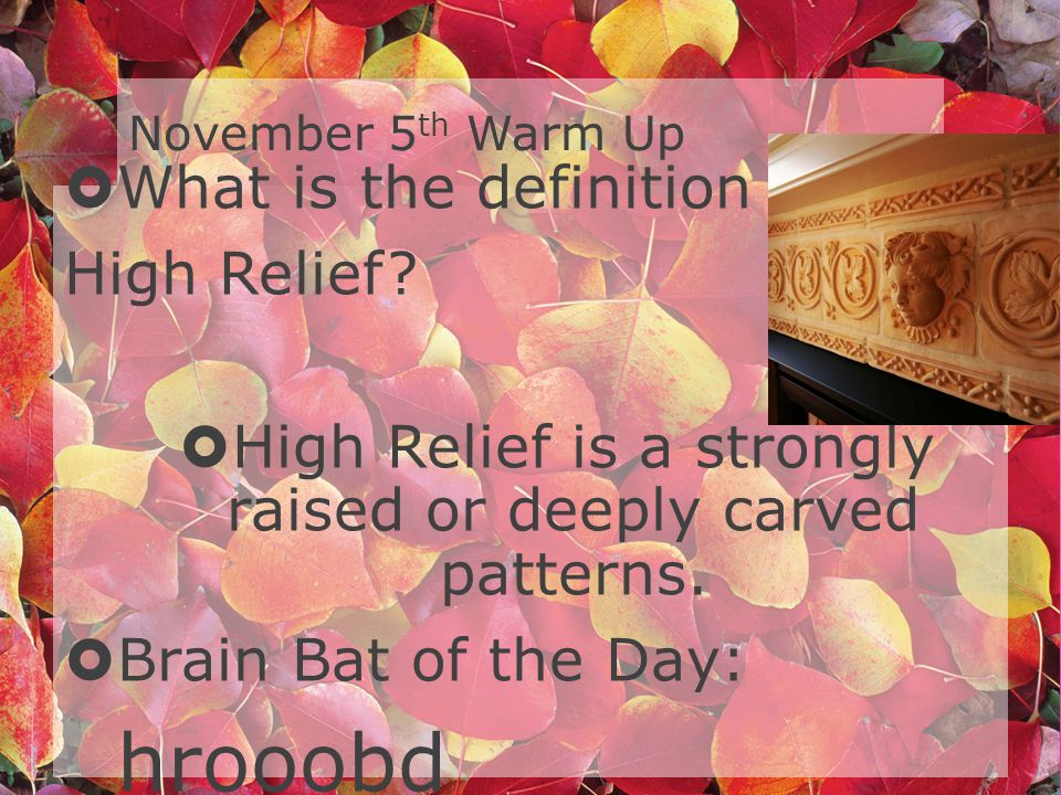 November 5 th Warm Up What is the definition of High Relief.
