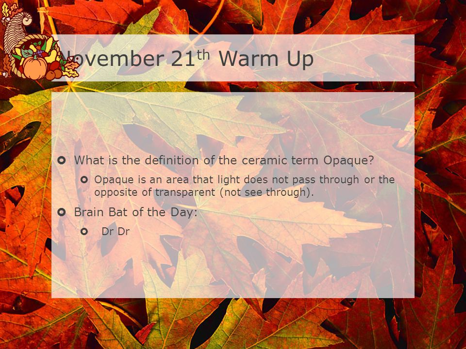 November 21 th Warm Up What is the definition of the ceramic term Opaque.