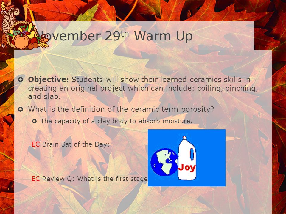 November 29 th Warm Up Objective: Students will show their learned ceramics skills in creating an original project which can include: coiling, pinching, and slab.