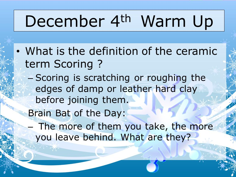 December 4 th Warm Up What is the definition of the ceramic term Scoring .