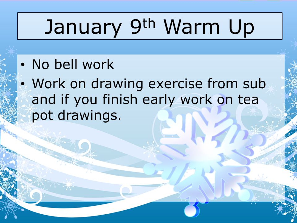 January 9 th Warm Up No bell work Work on drawing exercise from sub and if you finish early work on tea pot drawings.