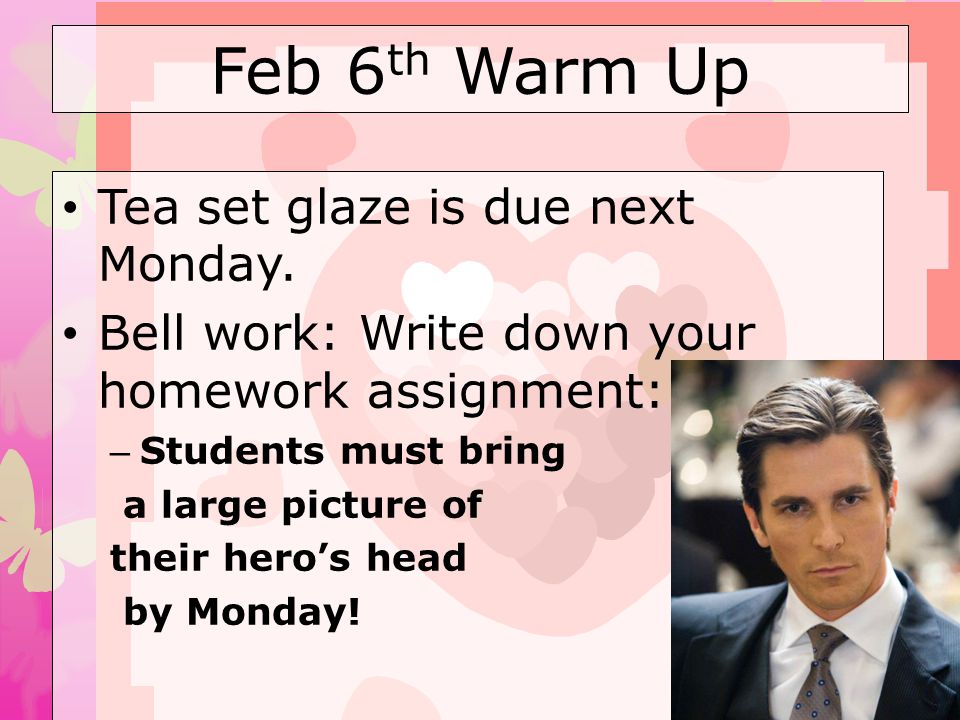 Feb 6 th Warm Up Tea set glaze is due next Monday. Bell work: Write down your homework assignment: – Students must bring a large picture of their hero