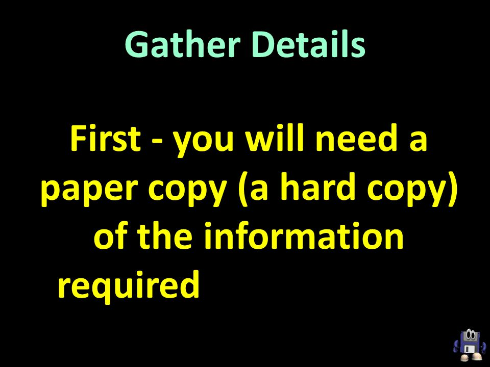 Gather Details First - you will need a paper copy (a hard copy) of the information required for the online application.