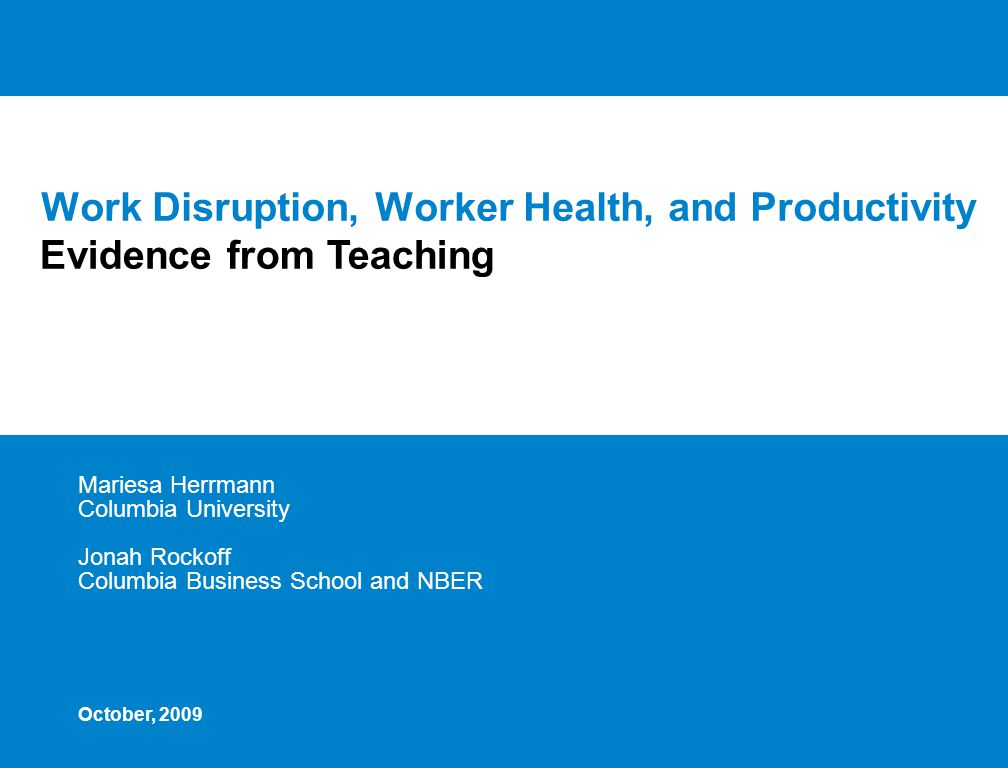 Work Disruption, Worker Health, and Productivity Mariesa Herrmann Columbia University Jonah Rockoff Columbia Business School and NBER Evidence from Teaching October, 2009