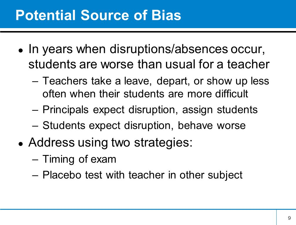 9 Potential Source of Bias In years when disruptions/absences occur, students are worse than usual for a teacher –Teachers take a leave, depart, or show up less often when their students are more difficult –Principals expect disruption, assign students –Students expect disruption, behave worse Address using two strategies: –Timing of exam –Placebo test with teacher in other subject