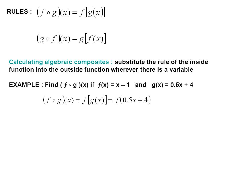 RULES : Calculating algebraic composites : substitute the rule of the inside function into the outside function wherever there is a variable EXAMPLE : Find ( ƒ g )(x) if ƒ(x) = x – 1 and g(x) = 0.5x + 4
