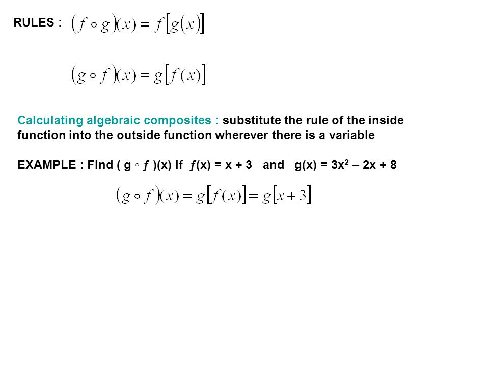 RULES : Calculating algebraic composites : substitute the rule of the inside function into the outside function wherever there is a variable EXAMPLE : Find ( g ƒ )(x) if ƒ(x) = x + 3 and g(x) = 3x 2 – 2x + 8