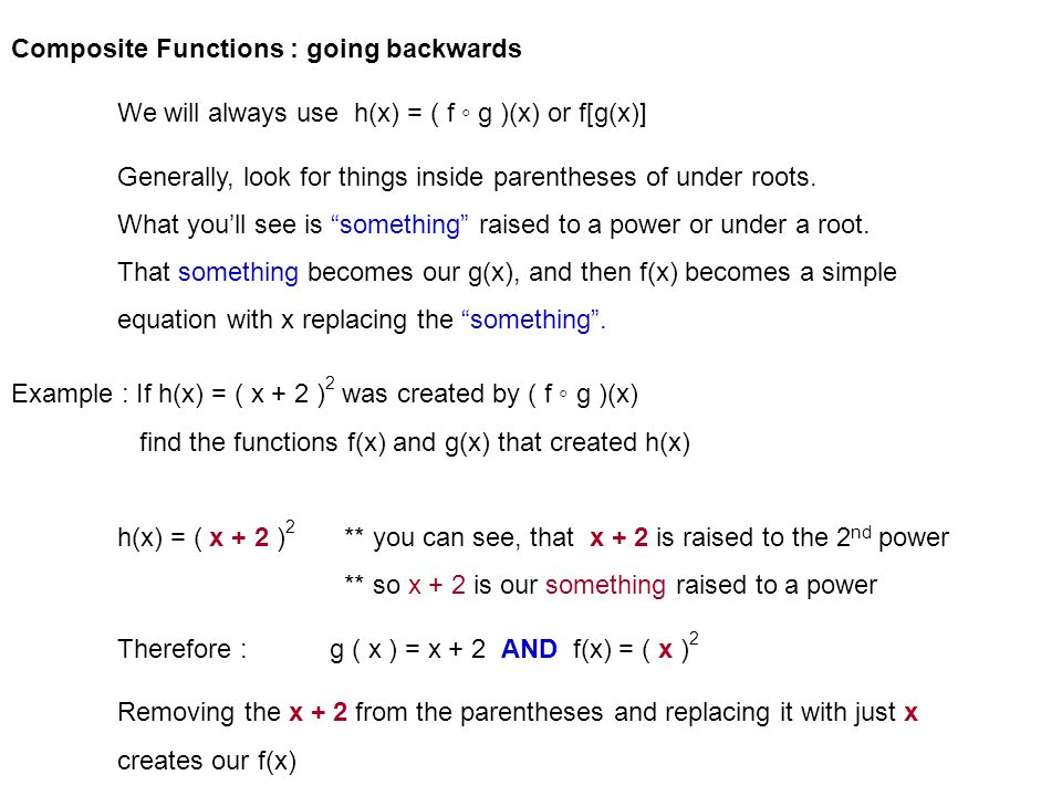 Composite Functions : going backwards We will always use h(x) = ( f g )(x) or f[g(x)] Generally, look for things inside parentheses of under roots.