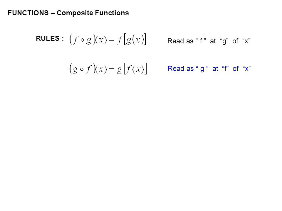 FUNCTIONS – Composite Functions RULES : Read as f at g of x Read as g at f of x