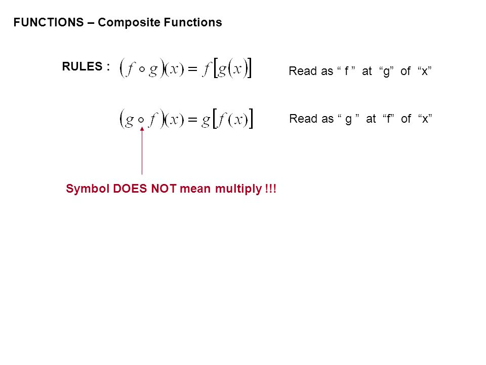 FUNCTIONS – Composite Functions RULES : Read as f at g of x Read as g at f of x Symbol DOES NOT mean multiply !!!