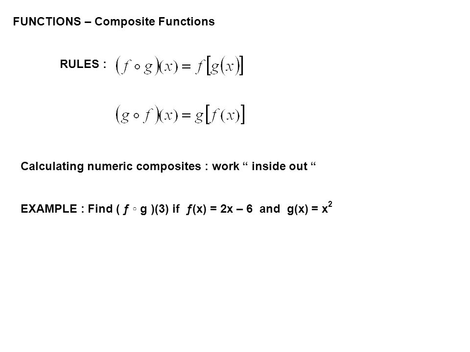 FUNCTIONS – Composite Functions RULES : Calculating numeric composites : work inside out EXAMPLE : Find ( ƒ g )(3) if ƒ(x) = 2x – 6 and g(x) = x 2