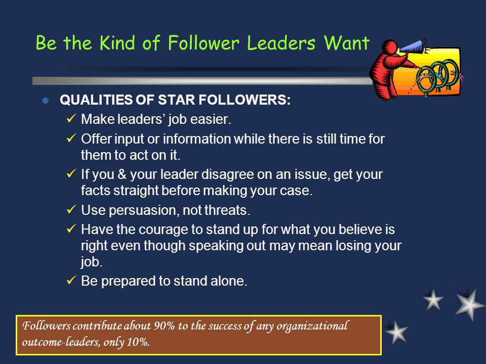 Be the Kind of Follower Leaders Want Followers contribute about 90% to the success of any organizational outcome-leaders, only 10%. QUALITIES OF STAR