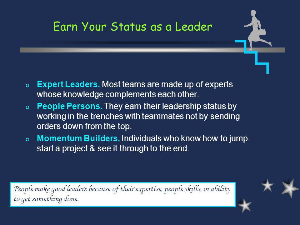 Earn Your Status as a Leader People make good leaders because of their expertise, people skills, or ability to get something done. o Expert Leaders. M