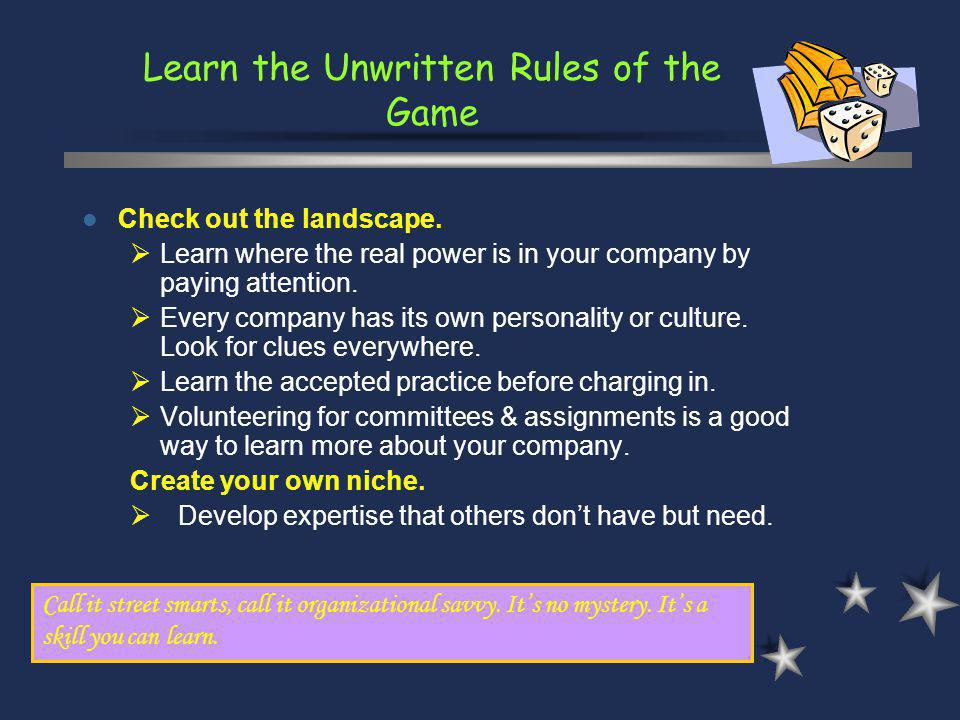 Learn the Unwritten Rules of the Game Call it street smarts, call it organizational savvy. Its no mystery. Its a skill you can learn. Check out the la