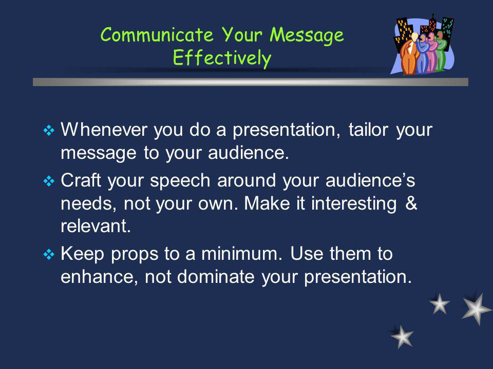 Communicate Your Message Effectively Whenever you do a presentation, tailor your message to your audience. Craft your speech around your audiences nee