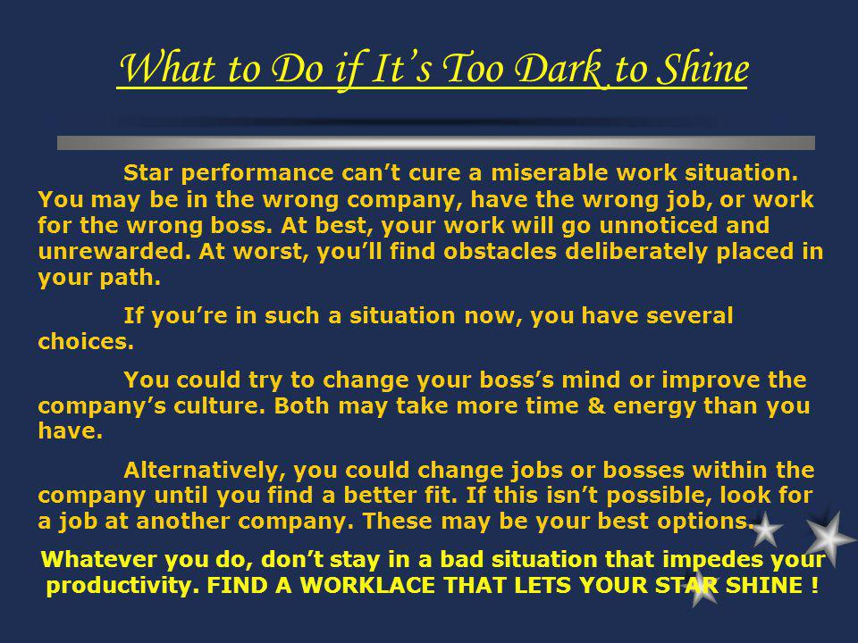 Star performance cant cure a miserable work situation. You may be in the wrong company, have the wrong job, or work for the wrong boss. At best, your