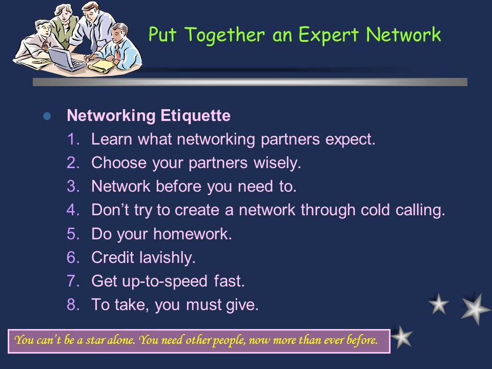 Put Together an Expert Network You cant be a star alone. You need other people, now more than ever before. Networking Etiquette 1.Learn what networkin